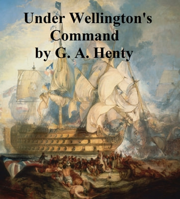 Under Wellington's Command, A Tale of the Peninsular War ebook by G. A. Henty
