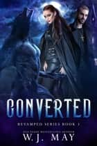 Converted - Revamped Series, #3 ebook by W.J. May