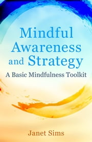 Mindful Awareness and Strategy - A Basic Mindfulness Toolkit ebook by Janet Sims