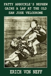 Fatty Arbuckle's Nephew Gains a Lap on the Old San Jose Velodrome ebook by Erich von Neff