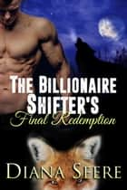 The Billionaire Shifter's Final Redemption ebook by Diana Seere