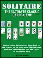 Solitaire: The Ultimate Classic Card Game, Special Edition Solitaire Card Game Book for How to Play, Set Up World most Addicted Game with New Updated Rule, Tips and Tricks to Win in Less Move ebook by Jack Adams