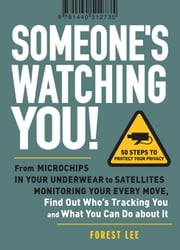 Someone's Watching You!: From Micropchips in Your Underwear to Satellites Monitoring Your Every Move, Find Out Who's Tracking You and What You ebook by Lee, Forest