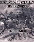 History of Australian Bushranging - Illustrated ebook by Charles White