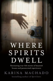 Where Spirits Dwell - Fascinating True Life Stories of Haunted Houses and Other Paranormal Experiences ebook by Karina Machado
