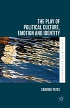 The Play of Political Culture, Emotion and Identity ebook by