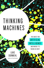 Thinking Machines - The Quest for Artificial Intelligence--and Where It's Taking Us Next ebook by Luke Dormehl