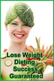 Lose Weight Dieting - Success Guaranteed ebook by SoftTech