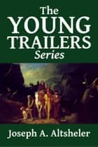 The Complete Young Trailers Series ebook by Joseph A. Altsheler