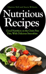 Nutritious Recipes: Good Nutrition on the Grain Free Diet, With Delicious Smoothies ebook by Charisse Nell,Stacia Willaims