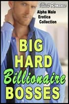 Big, Hard Billionaire Bosses: Alpha Male Erotica Collection ebook by Illicit Romance
