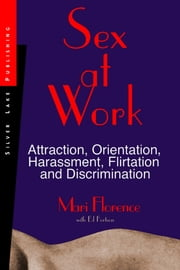 Sex at Work: Attraction, Orientation, Harrassment, Flirtation and Discrimination ebook by Florence, Mari