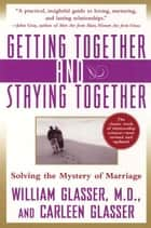 Getting Together and Staying Together - Solving the Mystery of Marriage ebook by Carleen Glasser, William Glasser, M.D.