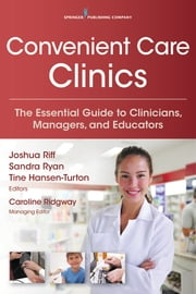 Convenient Care Clinics - The Essential Guide to Retail Clinics for Clinicians, Managers, and Educators ebook by Sandra Ryan, MSN, RN, CPNP, FCPP, FAANP,Joshua Riff, MD, MBA, FACEP,Caroline Ridgway, JD,Tine Hansen-Turton, MGA, JD