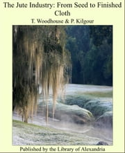 The Jute Industry: From Seed to Finished Cloth ebook by T. Woodhouse