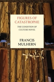 Figures of Catastrophe - The Condition of Culture Novel ebook by Francis Mulhern