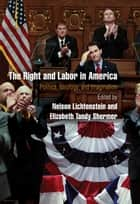 The Right and Labor in America - Politics, Ideology, and Imagination ebook by Nelson Lichtenstein, Elizabeth Tandy Shermer