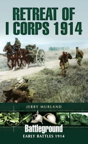 Retreat of I Corps 1914 - Early Battles 1914 ebook by Jerry Murland