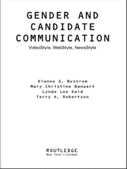 Gender and Candidate Communication - VideoStyle, WebStyle, NewStyle ebook by Dianne G. Bystrom,Terry Robertson,Mary Christine Banwart,Lynda Lee Kaid