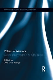 Politics of Memory - Making Slavery Visible in the Public Space ebook by Ana Lucia Araujo