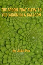 The Spoon That Flew To The Moon In A Balloon ebook by Jake Fox
