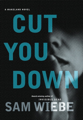 Cut You Down - A Wakeland Novel ebook by Sam Wiebe