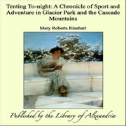 Tenting To-night: A Chronicle of Sport and Adventure in Glacier Park and the Cascade Mountains