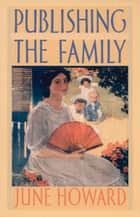 Publishing the Family ebook by June Howard, Donald E. Pease