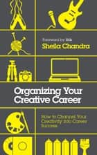 Organizing Your Creative Career - How to Channel Your Creativity into Career Success ebook by Sheila Chandra