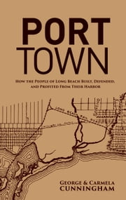 Port Town: How the People of Long Beach Built, Defended, and Profited From Their Harbor ebook by George Cunningham,Carmela Cunningham