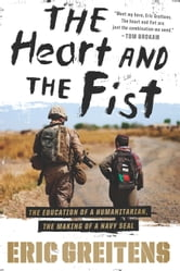 The Heart and the Fist - The education of a humanitarian, the making of a Navy SEAL ebook by Eric Greitens