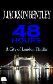 48 Hours: A City of London Thriller ebook by J Jackson Bentley