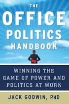 The Office Politics Handbook - Winning the Game of Power and Politics at Work ebook by Jack Godwin