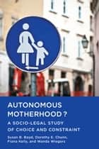 Autonomous Motherhood? - A Socio-Legal Study of Choice and Constraint ebook by Susan B. Boyd, Dorothy E. Chunn, Fiona Kelly,...