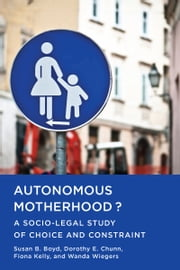 Autonomous Motherhood? - A Socio-Legal Study of Choice and Constraint ebook by Susan B. Boyd,Dorothy E. Chunn,Fiona Kelly,Wanda Wiegers