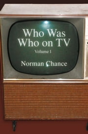 Who Was Who on TV - Volume I ebook by Norman Chance