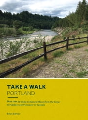 Take a Walk: Portland - More than 75 Walks in Natural Places from the Gorge to Hillsboro and Vancouver to Tualatin ebook by Brian Barker
