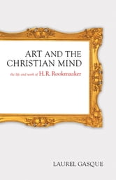 Art and the Christian Mind - The Life and Work of H. R. Rookmaaker ebook by Laurel Gasque