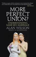 More Perfect Union?: Understanding Same-sex Marriage ebook by Alan Wilson