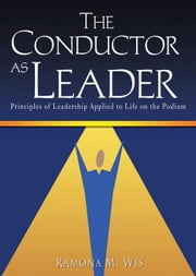 The Conductor as Leader: Principles of Leadership Applied to Life on the Podium ebook by Wis, Ramona M.