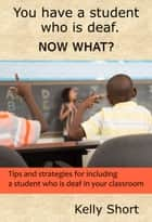 You Have a Student Who Is Deaf. Now What? ebook by Kelly Short