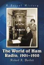 The World of Ham Radio, 1901-1950 - A Social History ebook by Richard A. Bartlett