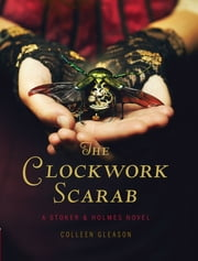 The Clockwork Scarab: A Stoker & Holmes Novel - A Stoker & Holmes Novel ebook by Colleen Gleason