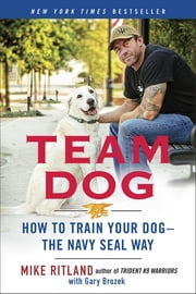 Team Dog - How to Train Your Dog--the Navy SEAL Way ebook by Mike Ritland,Gary Brozek