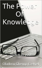 The Power Of Knowledge - Walking with the seed that is in you! ebook by Gbenga Ezekiel Oladosu