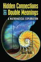 Hidden Connections and Double Meanings - A Mathematical Exploration ebook by David Wells