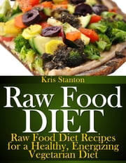 Raw Food Diet - Raw Food Diet Recipes for a Healthy, Energizing Vegetarian Diet ebook by Kris Stanton