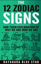 The 12 Zodiac Signs and Their Explanation of Why We Are Who We Are ebook by Dayanara Blue Star