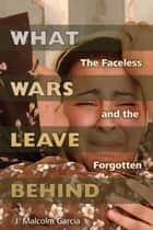 What Wars Leave Behind - The Faceless and the Forgotten eBook by J. Malcolm Garcia