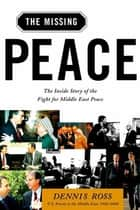 The Missing Peace - The Inside Story of the Fight for Middle East Peace ebook by Dennis Ross